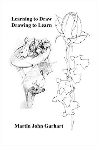Learning to Draw - Drawing to Learn by Martin John Garhart (2016-04-19)