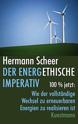 Der energethische Imperativ: 100% jetzt: Wie der vollständige Wechsel zu erneuerbaren Energien zu realisieren ist
