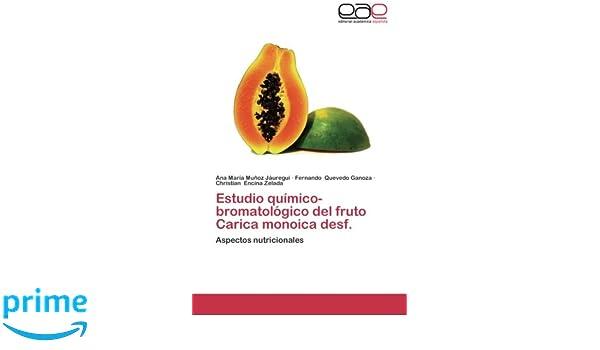 Estudio químico-bromatológico del fruto Carica monoica desf.: Aspectos nutricionales (Spanish Edition): Ana María Muñoz Jáuregui, Fernando Quevedo Ganoza, ...