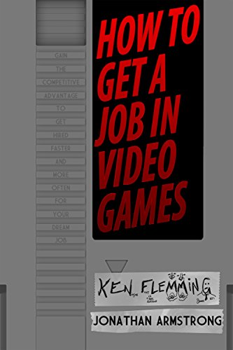 How to Get a Job in Video Games: Gain the Competitive Advantage to Get Hired Faster and More Often for Your Dream Job