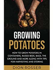 Growing Potatoes: How to Grow Potatoes in Containers, Raised Beds, Bags, the Ground and More Along with Tips for Harvesting and Storing