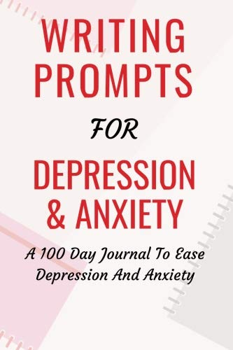 Writing Prompts For Depression And Anxiety: A 100 Day Journal To Ease Depression And Anxiety (Positive Diary)