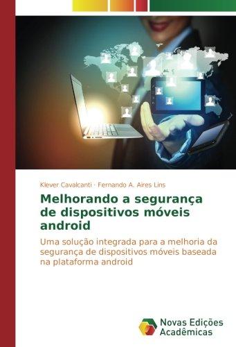 Melhorando a segurança de dispositivos móveis android: Uma solução integrada para a melhoria da segurança de dispositivos móveis baseada na plataforma android (Portuguese Edition)