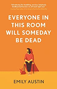 Everyone in This Room Will Someday Be Dead: 'For fans of Phoebe Waller-Bridge and Halle Butler' LEIGH STEIN, a