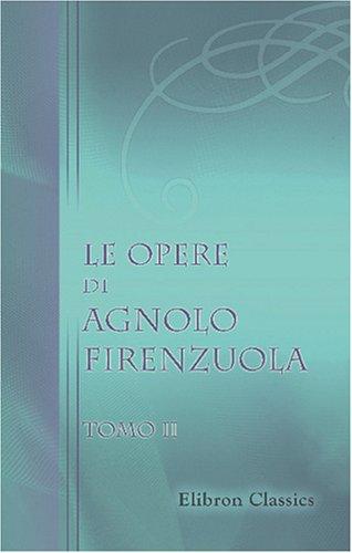 Download Le opere di Agnolo Firenzuola: Ridotte a miglior lezione e corredate di note da B. Bianchi. Tomo 2 (Italian Edition) pdf epub