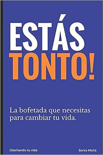 ESTAS TONTO: La bofetada que necesitas para cambiar tu vida.: Amazon.es: Aut Sonia Mollá: Libros