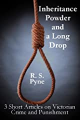 Inheritance Powder and a Long Drop: Three short articles on Victorian Crime and Punishment Kindle Edition