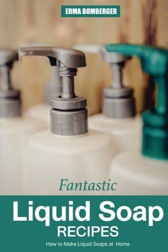 Fantastic Liquid Soap Recipes: How to Make Liquid Soaps at Home