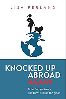 Knocked Up Abroad Again: Baby bumps, twists, and turns around the globe by [Ferland, Lisa]