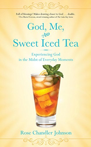 God, Me, and Sweet Iced Tea: Experiencing God in the Midst of Everyday Moments by [Chandler Johnson, Rose]