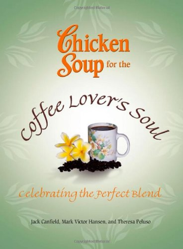 Chicken Soup for the Coffee Lover's Soul: Celebrating the Perfect Blend (Chicken Soup for the Soul) pdf epub