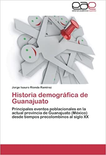 Historia demográfica de Guanajuato: Principales eventos poblacionales en la actual provincia de Guanajuato (México) desde tiempos precolombinos al siglo XX ...