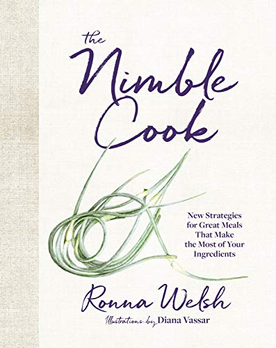 The Nimble Cook: New Strategies for Great Meals That Make the Most of Your Ingredients by Ronna Welsh