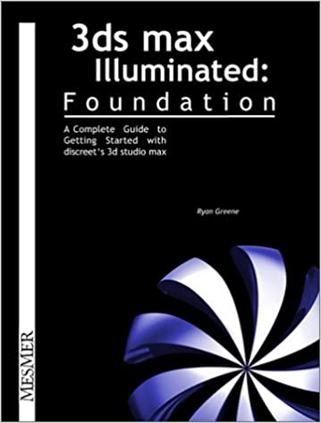 3Ds Max Illuminated Foundation:A Complete Guide to Getting Started with Discreet's 3D Studio Max