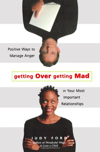 Download Getting over Getting Mad: Positive Ways to Manage Anger in Your Most Important Relationships PDF