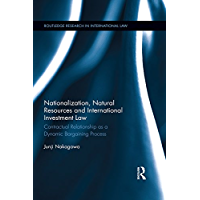 Nationalization, Natural Resources and International Investment Law: Contractual Relationship as a Dynamic Bargaining Process (Routledge Research in International Law)