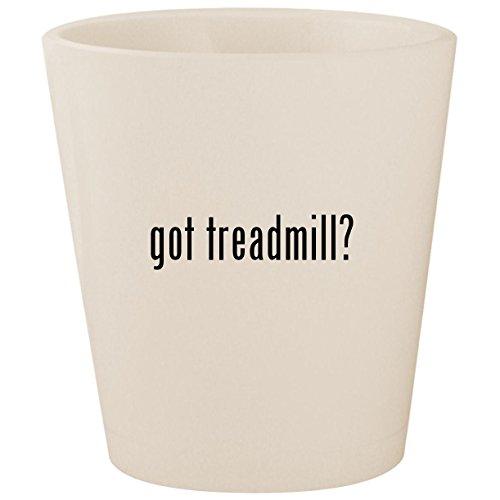 got treadmill? - White Ceramic 1.5oz Shot Glass