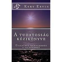 A tudatossag kezikonyve: Utikalauz onmagadhoz s a vilagodhoz! (Hungarian Edition)