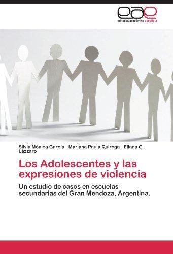 Los Adolescentes y las expresiones de violencia: Un estudio de casos en escuelas secundarias del Gran Mendoza, Argentina. by Silvia M??nica Garc??a (2011-12-30)