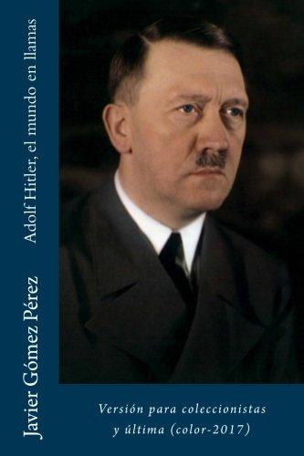 Adolf Hitler, el mundo en llamas: Version para coleccionistas y ultima (color-2017) (Spanish Edition) [Javier Gomez Perez] (Tapa Blanda)