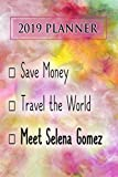 2019 Planner: Save Money, Travel The World, Meet Selena Gomez: Selena Gomez 2019 Planner