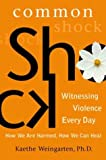 Common Shock: Witnessing Violence Every Day--How We Are Harmed, How We Can Heal