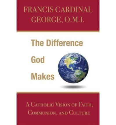 Download By Francis Cardinal George OMI - The Difference God Makes: A Catholic Vision of Faith, Communion, (2009-10-16) [Hardcover] pdf
