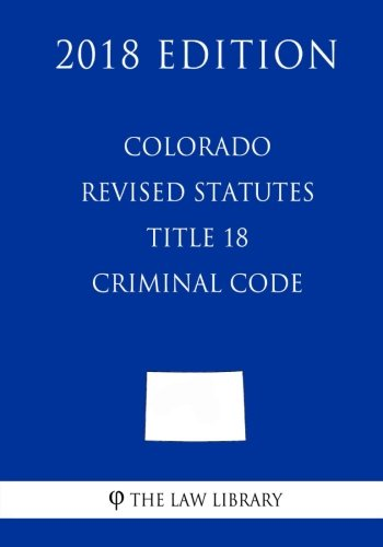 Colorado Revised Statutes - Title 18 - Criminal Code (2018 Edition)