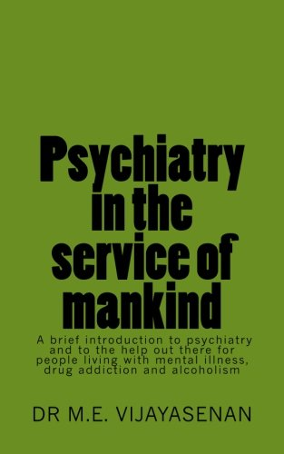 Psychiatry in the service of mankind: A brief introduction to psychiatry and to the help out there for people living with mental illness, drug addiction and alcoholism