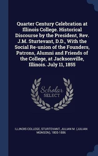 Download Quarter Century Celebration at Illinois College. Historical Discourse by the President, Rev. J.M. Sturtevant, D.D, With the Social Re-union of the at Jacksonville, Illinois. July 11, 1855 PDF