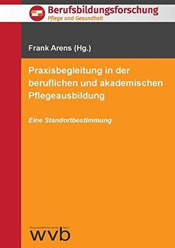 Praxisbegleitung in der beruflichen und akademischen Pflegeausbildung: Eine Standortbestimmung. (Berufsbidlungsforschung - Pflege und Gesundheit) by Frank Arens (2015-11-13)