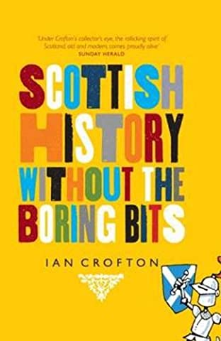 Scottish History Without the Boring Bits: A Chronicle of the Curious, the Eccentric, the Atrocious and the (Scottish History)