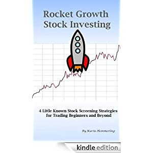 Rocket Growth Stock Investing - 4 Little Known Stock Screening Strategies for Trading Beginners and Beyond Kurtis Hemmerling