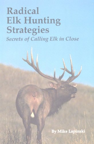 Radical Elk Hunting Strategies: Secrets of Calling Elk in Close