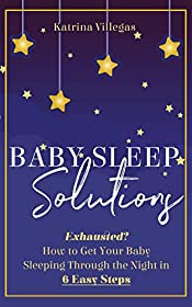 Baby Sleep Solutions: Exhausted? How to Get Your Baby Sleeping Through the Night in 6 Easy Steps