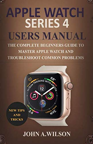 APPLE WATCH SERIES 4 USERS MANUAL: The Complete Beginners Guide To Master Apple Watch And Troubleshoot Common Problems