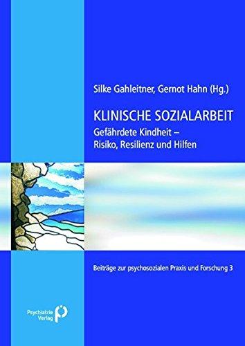 Klinische Sozialarbeit: Gefährdete Kindheit – Risiko, Resilienz und Hilfe (Beiträge zur psychosozialen Praxis und Forschung)