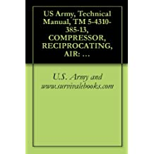 US Army, Technical Manual, TM 5-4310-385-13, COMPRESSOR, RECIPROCATING, AIR: ELECTRIC MOTOR DRIVEN 5 CFM, 175 PSI C&H MODEL 20-918, (NSN 4310-01-252-3957), military manauals, special forces
