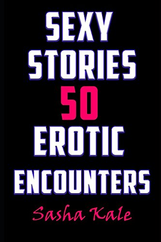 Sexy Stories: 50 Erotic Encounters (Sasha Kale's Erotica and Super Short Story Collection)