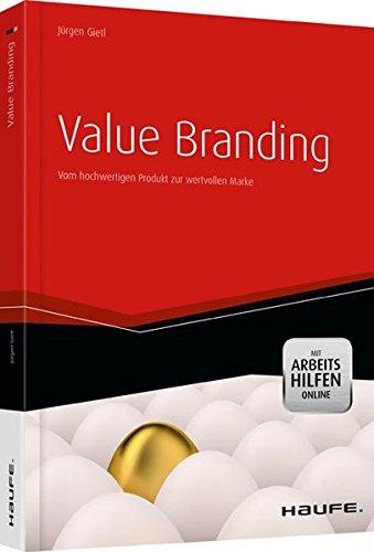 Value Branding - mit Arbeitshilfen online: Vom hochwertigen Produkt zur wertvollen Marke (Haufe Fachbuch)