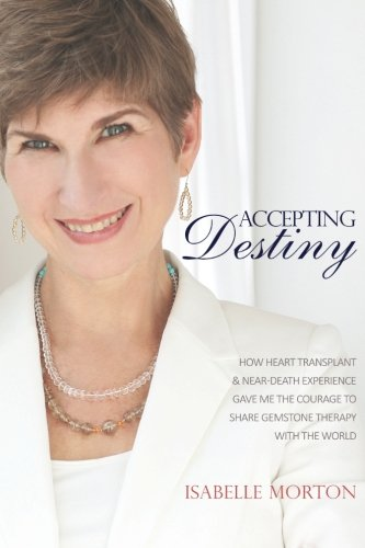 Accepting Destiny: How Heart Transplant & Near Death Experience Gave Me the Courage to Share Gemstone Therapy with the World