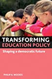 Transforming Education Policy : Shaping a Democratic Future, Woods, Philip A., 1847427367
