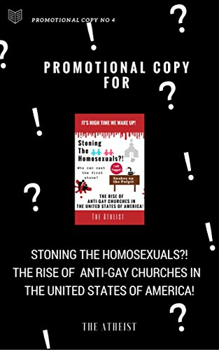 Promotional Copy for- Stoning The Homosexuals?! The Rise of  Anti-Gay Churches in  The United States of America! (Promotional Series of The Atheist Book 4)