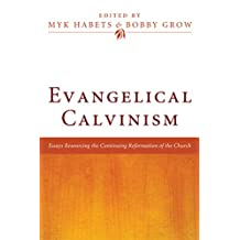 Evangelical Calvinism: Essays Resourcing the Continuing Reformation of the Church