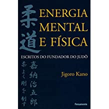 Energia Mental e Física: Escritos do Fundador do Judô