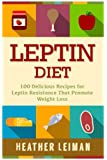 Leptin Diet: 100 Delicious Recipes for the Leptin Diet