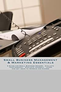 Small Business Management & Marketing Essentials: A Guide for Small Business Owners - Evaluate your Company - Evaluate yourself - Learn and get ideas to Improve and Change from CreateSpace Independent Publishing Platform