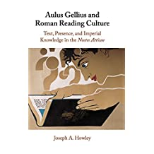 Aulus Gellius and Roman Reading Culture: Text, Presence, and Imperial Knowledge in the Noctes Atticae