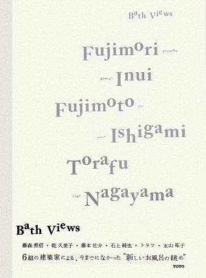 Bath Views: Fujimori, Inui, Fujimoto, Ishigami, Torafu, Nagayama (English and Japanese (View Bath)