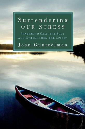 Surrendering Our Stress: Prayers to Calm the Soul and Strengthen the Spirit Joan Guntzelman